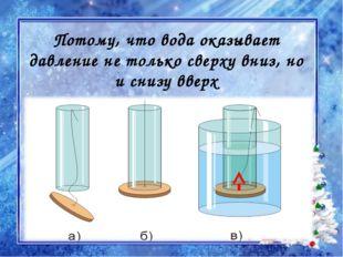 Потому, что вода оказывает давление не только сверху вниз, но и снизу вверх