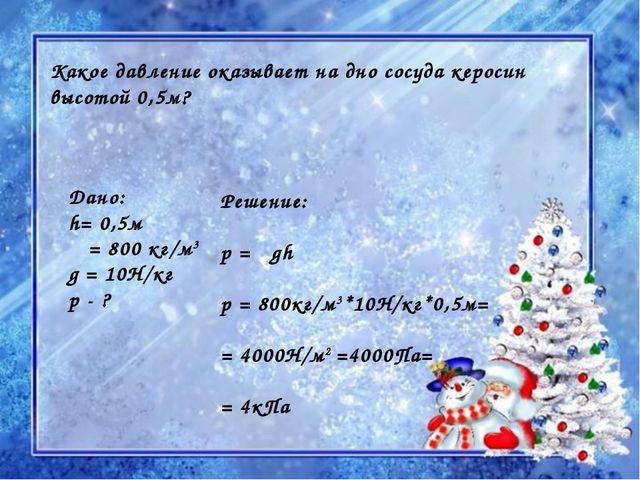 Какое давление оказывает на дно сосуда керосин высотой 0,5м? Дано: h= 0,5м ρ...