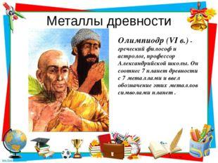 Металлы древности Олимпиодр (VI в.) - греческий философ и астролог, профессор