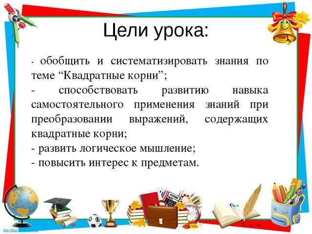 """Цели урока: - обобщить и систематизировать знания по теме """"Квадратные корни"""";..."""