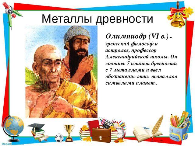 Металлы древности Олимпиодр (VI в.) - греческий философ и астролог, профессор...
