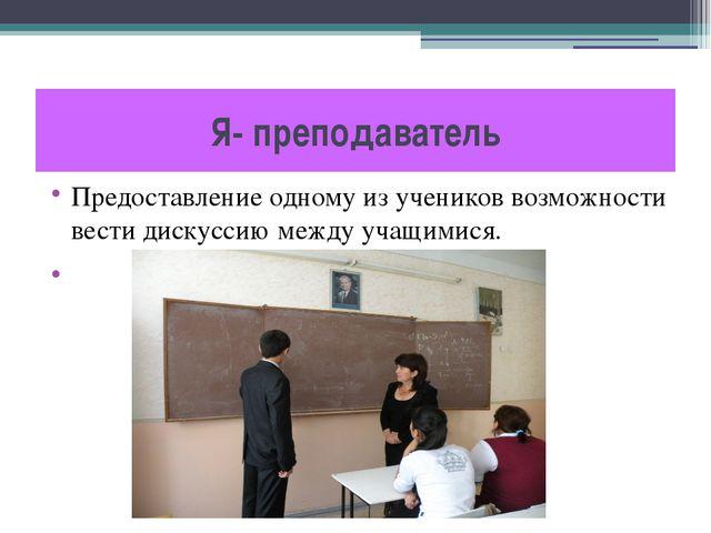 Я- преподаватель Предоставление одному из учеников возможности вести дискусси...
