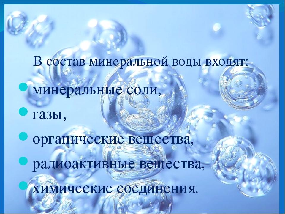 В состав минеральной воды входят: минеральные соли, газы, органические вещест...