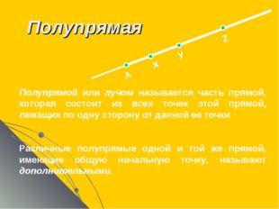 Полупрямая А Х У Z Полупрямой или лучом называется часть прямой, которая сост