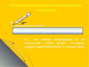 Основное свойство откладывания отрезков VI. На любой полупрямой от ее начальн