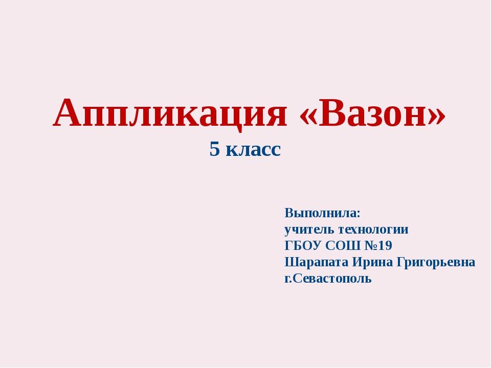 Аппликация «Вазон» 5 класс Выполнила: учитель технологии ГБОУ СОШ №19 Шарапа...
