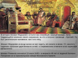 В истории Михаил Федорович остался как спокойный, мирный монарх, легко подда