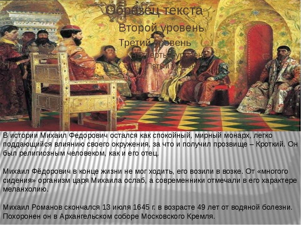 В истории Михаил Федорович остался как спокойный, мирный монарх, легко подда...