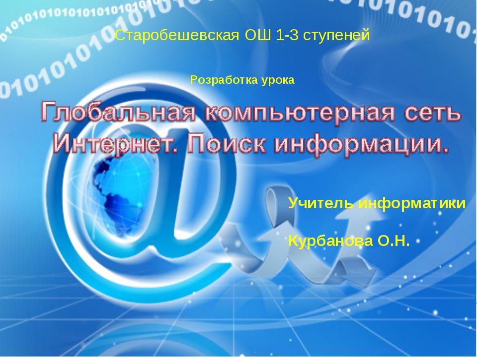 Старобешевская ОШ 1-3 ступеней Розработка урока Учитель информатики Курбанова...