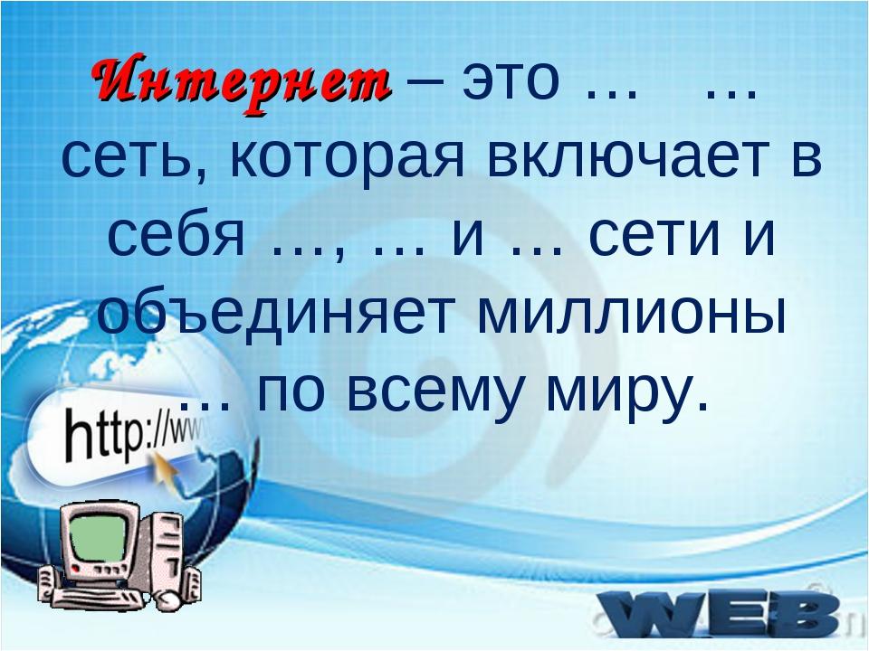 Интернет – это … … сеть, которая включает в себя …, … и … сети и объединяет м...