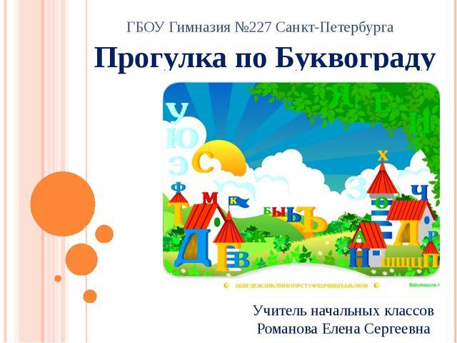 Прогулка по Буквограду ГБОУ Гимназия №227 Санкт-Петербурга Учитель начальных...