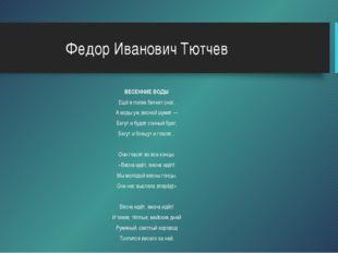 Федор Иванович Тютчев ВЕСЕННИЕ ВОДЫ Ещё в полях белеет снег, А воды уж весной