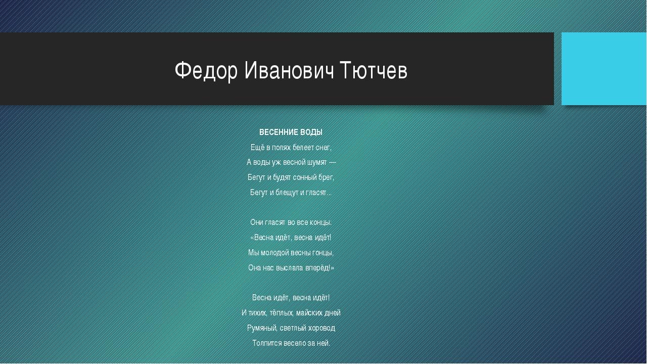 Федор Иванович Тютчев ВЕСЕННИЕ ВОДЫ Ещё в полях белеет снег, А воды уж весной...