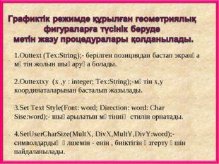 1.Outtext (Tex:String);- берілген позициядан бастап экранға мәтін жолын шығар