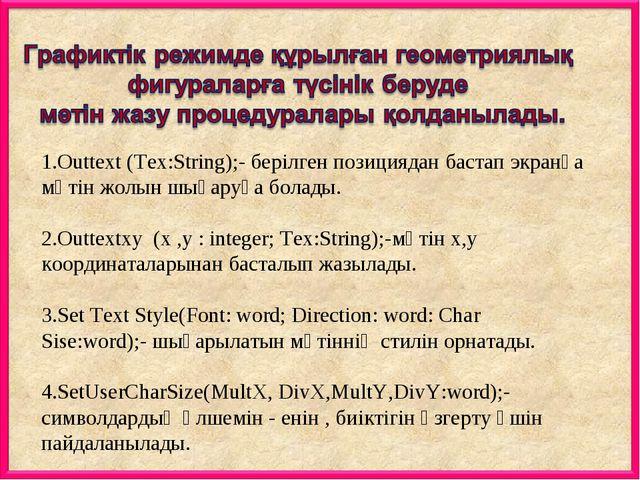 1.Outtext (Tex:String);- берілген позициядан бастап экранға мәтін жолын шығар...