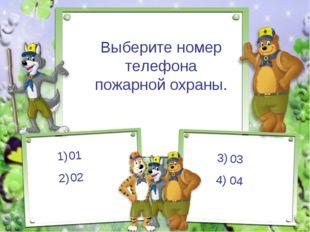 Выберите номер телефона пожарной охраны. 01 02 3) 03 4) 04
