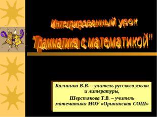 Калинина В.В. – учитель русского языка и литературы, Шерстякова Т.В. – учител