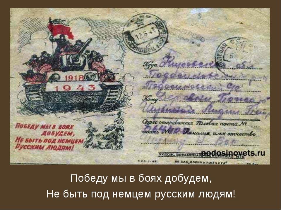 Победу мы в боях добудем, Не быть под немцем русским людям!