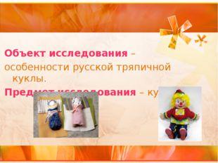 Объект исследования – особенности русской тряпичной куклы. Предмет исследован
