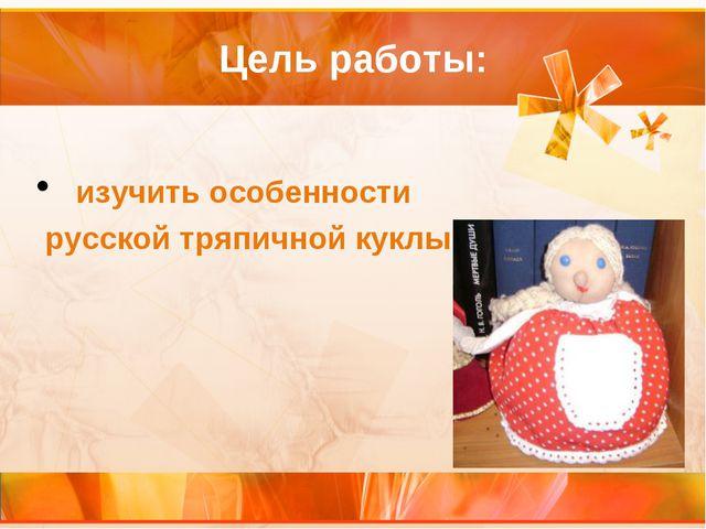 Цель работы: изучить особенности русской тряпичной куклы
