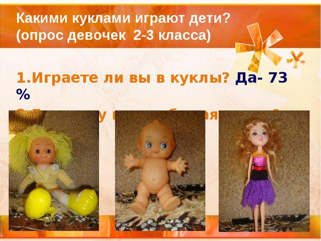 Какими куклами играют дети? (опрос девочек 2-3 класса) 1.Играете ли вы в кук...