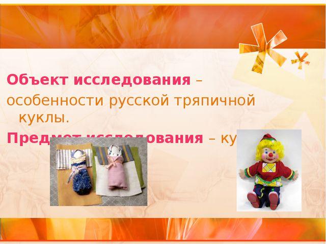 Объект исследования – особенности русской тряпичной куклы. Предмет исследован...