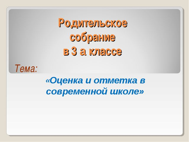 Родительское собрание в 3 а классе Тема: «Оценка и отметка в современной школе»