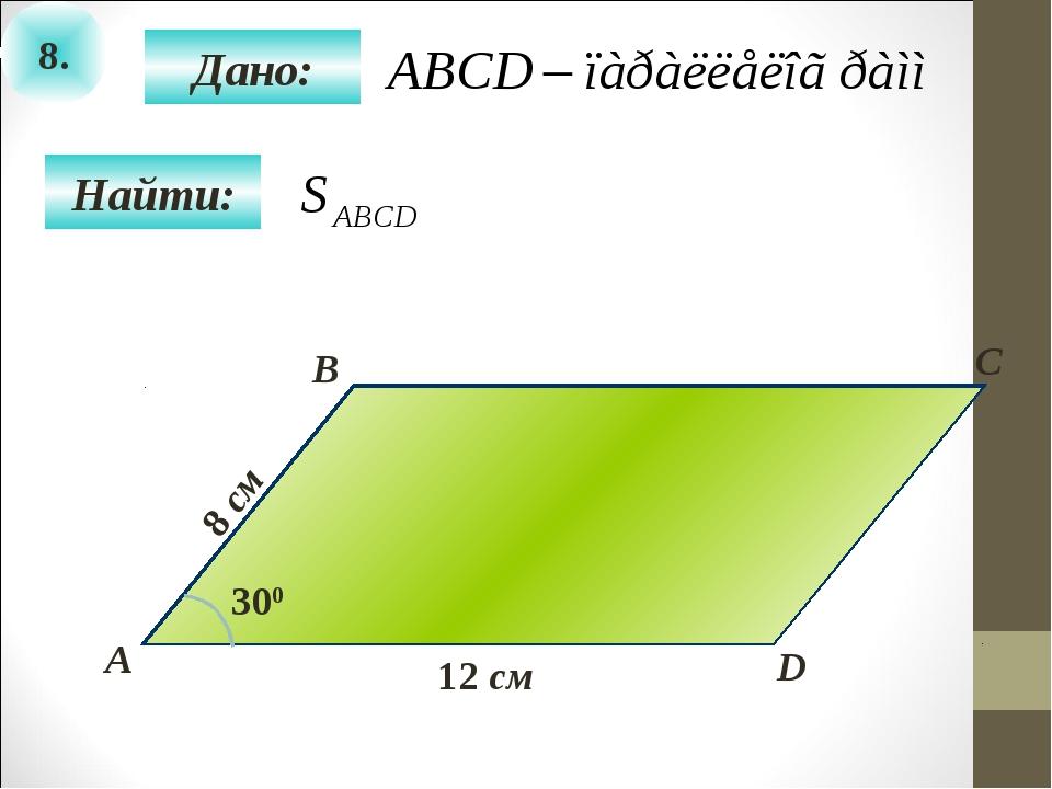 8. Найти: Дано: А B C D 12 см 300 8 см