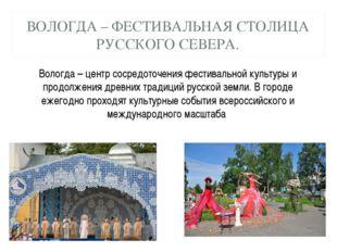 ВОЛОГДА – ФЕСТИВАЛЬНАЯ СТОЛИЦА РУССКОГО СЕВЕРА. Вологда – центр сосредоточени