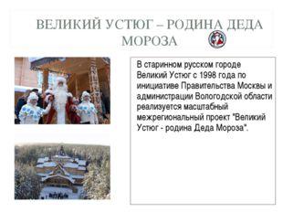 ВЕЛИКИЙ УСТЮГ – РОДИНА ДЕДА МОРОЗА В старинном русском городе Великий Устюг с