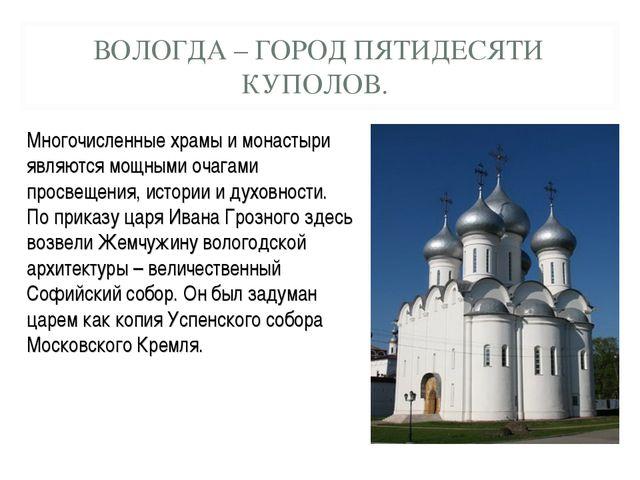 ВОЛОГДА – ГОРОД ПЯТИДЕСЯТИ КУПОЛОВ. Многочисленные храмы и монастыри являются...