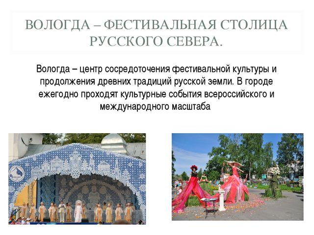ВОЛОГДА – ФЕСТИВАЛЬНАЯ СТОЛИЦА РУССКОГО СЕВЕРА. Вологда – центр сосредоточени...