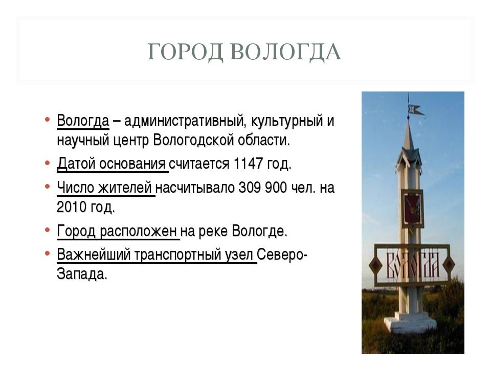 ГОРОД ВОЛОГДА Вологда – административный, культурный и научный центр Вологодс...