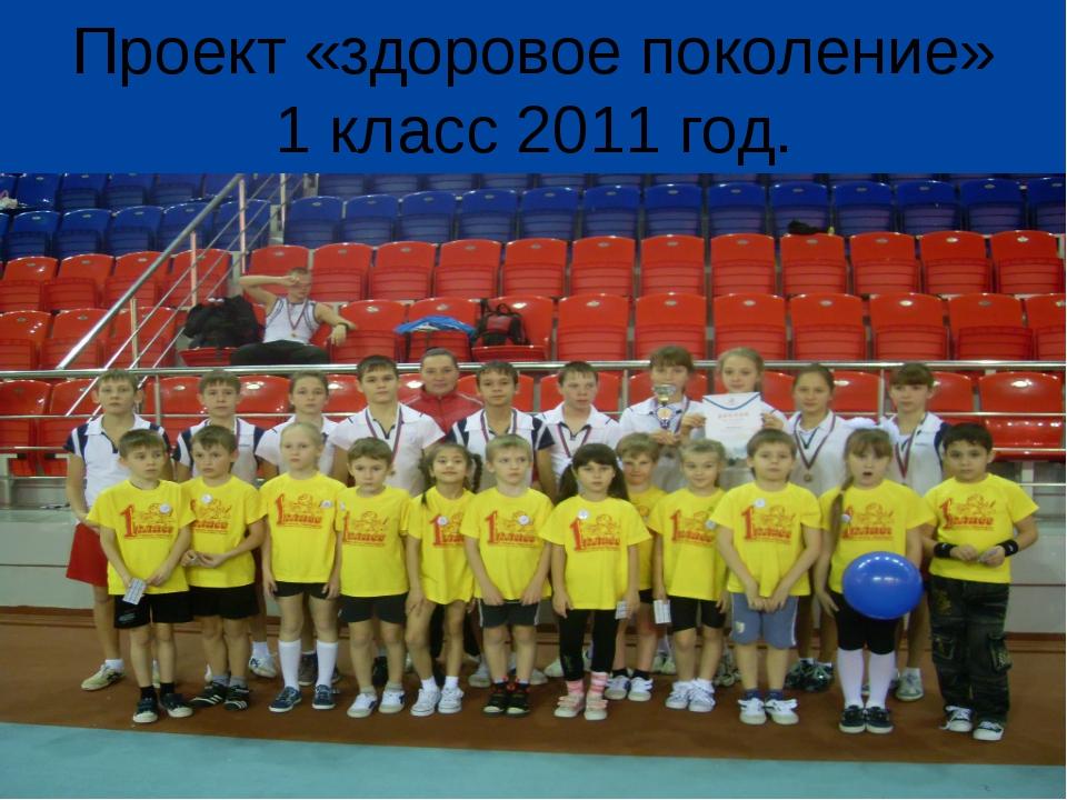 Проект «здоровое поколение» 1 класс 2011 год.