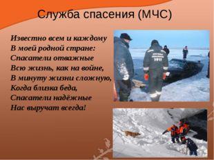 Служба спасения (МЧС) Известно всем и каждому В моей родной стране: Спасатели
