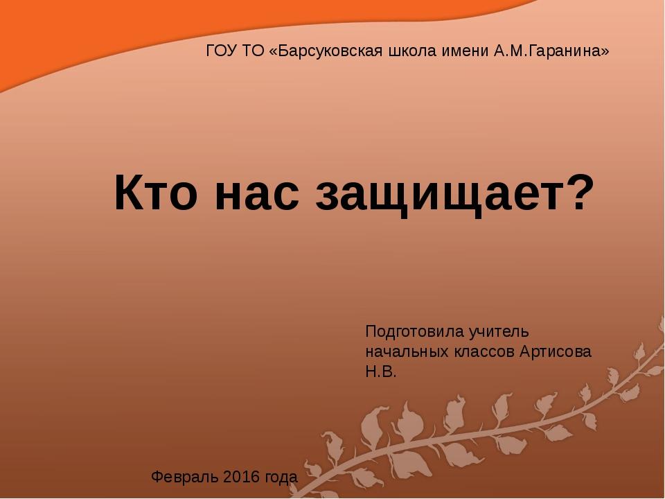 ГОУ ТО «Барсуковская школа имени А.М.Гаранина» Кто нас защищает? Подготовила...