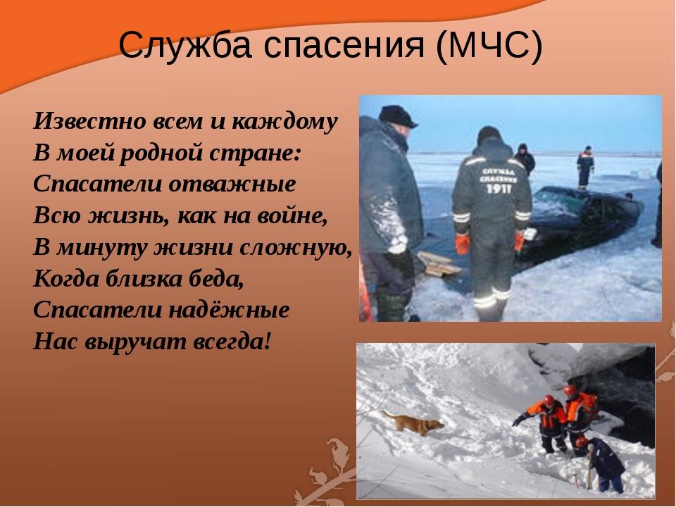 Служба спасения (МЧС) Известно всем и каждому В моей родной стране: Спасатели...