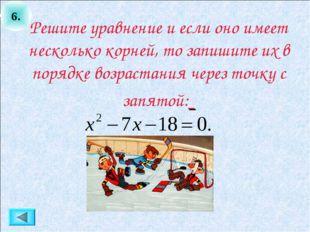 6. Решите уравнение и если оно имеет несколько корней, то запишите их в поряд