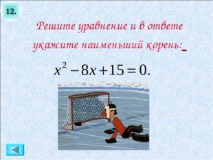 12. Решите уравнение и в ответе укажите наименьший корень: