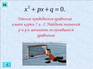 19. Данное приведенное уравнение имеет корни 7 и -2. Найдите значения p и q и