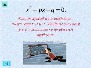 20. Данное приведенное уравнение имеет корни -3 и -5. Найдите значения p и q