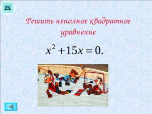 23. Решить неполное квадратное уравнение