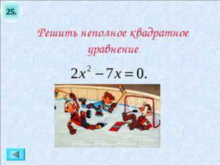 25. Решить неполное квадратное уравнение