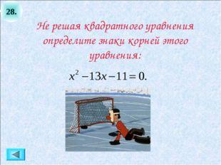 28. Не решая квадратного уравнения определите знаки корней этого уравнения: