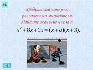 31. Квадратный трехчлен разложен на множители. Найдите значение числа а.