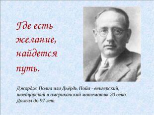Джордж Полиа или Дьёрдь Пойа - венгерский, швейцарский и американский математ