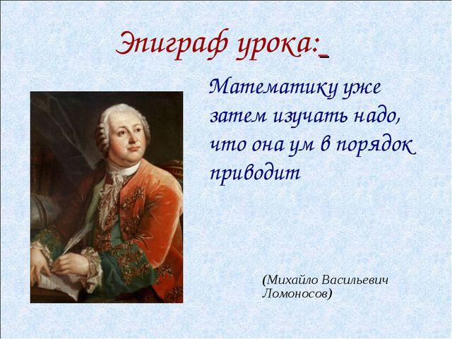 Математику уже затем изучать надо, что она ум в порядок приводит (Михайло Ва...
