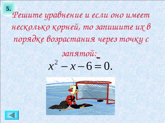 5. Решите уравнение и если оно имеет несколько корней, то запишите их в поряд...