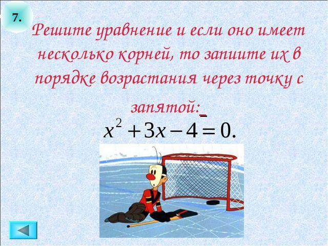 7. Решите уравнение и если оно имеет несколько корней, то запиите их в порядк...