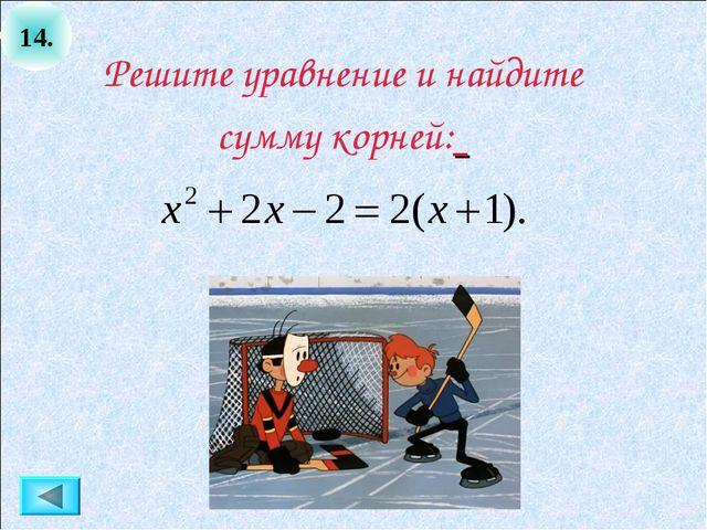 14. Решите уравнение и найдите сумму корней: